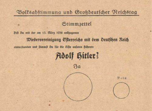 Бланк плебисцита: «Согласен ли ты с произошедшим 13 марта 1938 года воссоединением Австрии с Германией и голосуешь ли за список нашего фюрера Адольфа Гитлера?», над большим кругом надпись «Да», над маленьким - «Нет».
